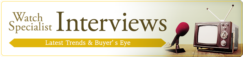 [Watch Specialist Interviews] Latest Trends and Buyer's Eye